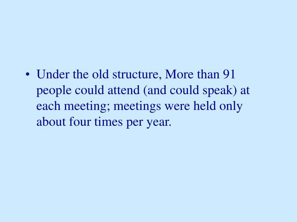 Under the old structure, More than 91 people could attend (and could speak) at each meeting; meetings were held only about four times per year.