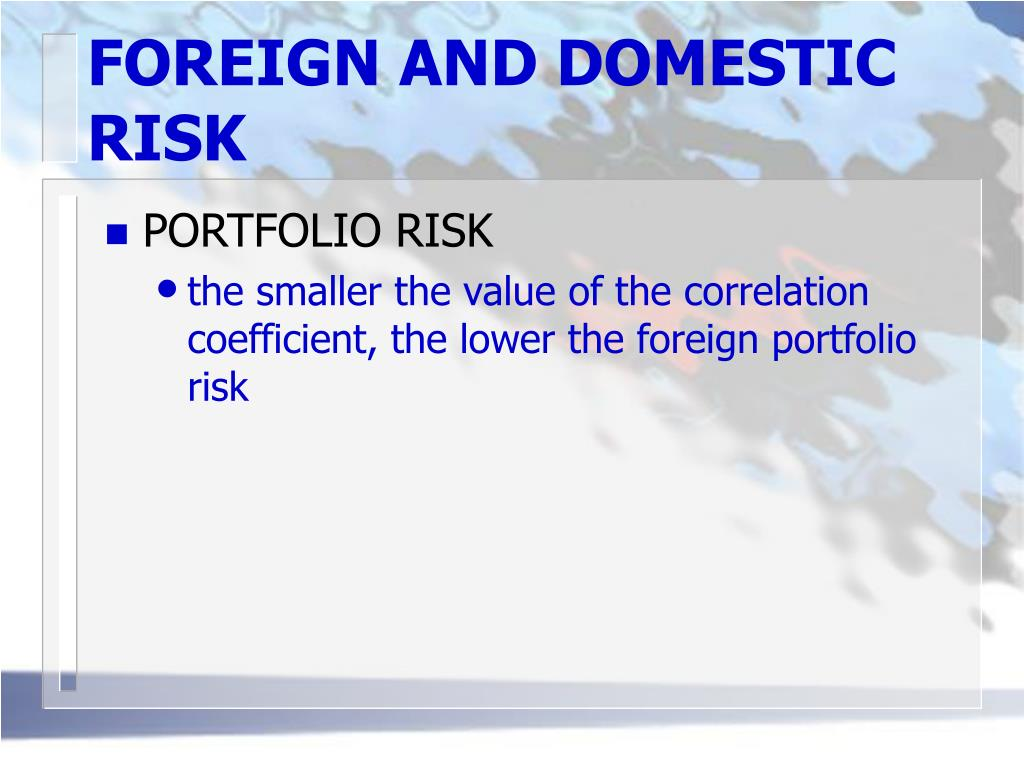 FOREIGN AND DOMESTIC RISK
