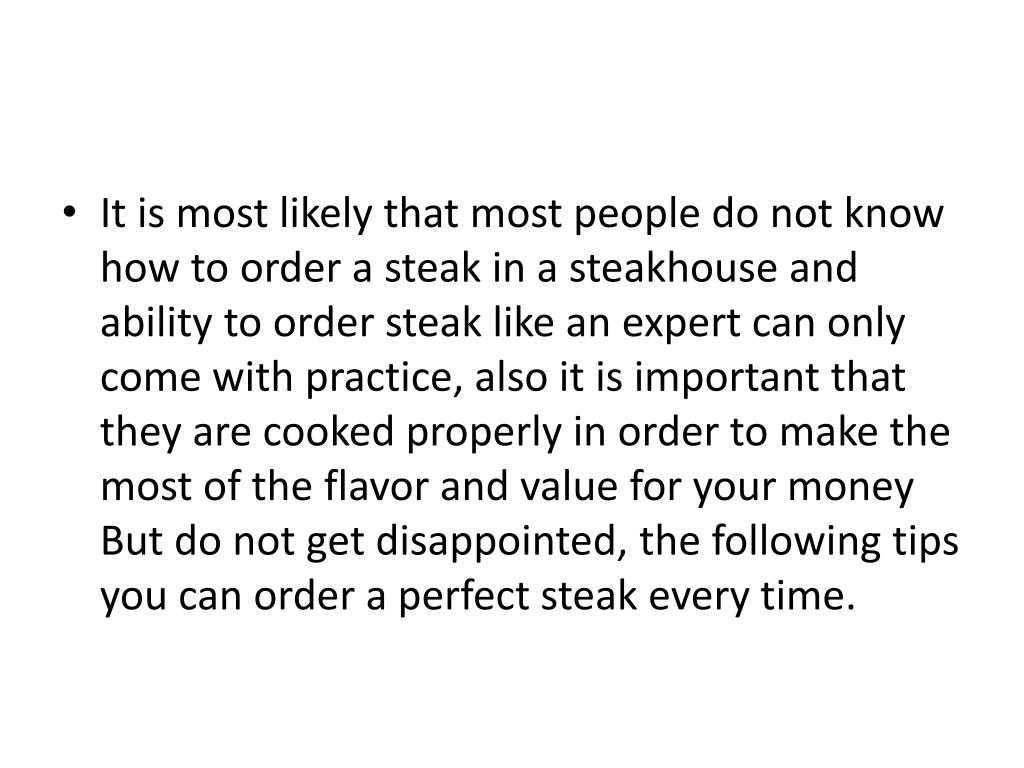 It is most likely that most people do not know how to order a steak in a steakhouse and ability to order steak like an expert can only come with practice, also it is important that they are cooked properly in order to make the most of the flavor and value for your money But do not get disappointed, the following tips you can order a perfect steak every time.