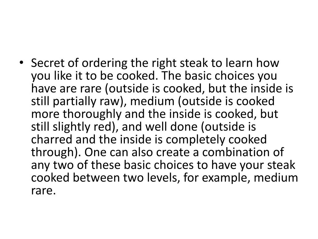 Secret of ordering the right steak to learn how you like it to be cooked. The basic choices you have are rare (outside is cooked, but the inside is still partially raw), medium (outside is cooked more thoroughly and the inside is cooked, but still slightly red), and well done (outside is charred and the inside is completely cooked through). One can also create a combination of any two of these basic choices to have your steak cooked between two levels, for example, medium rare.