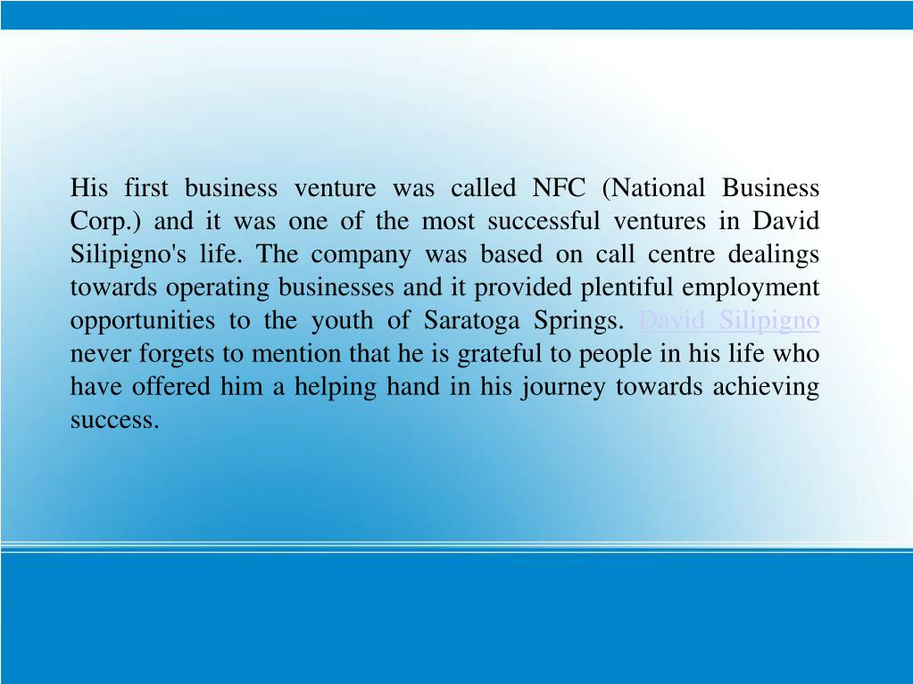 His first business venture was called NFC (National Business Corp.) and it was one of the most successful ventures in David Silipigno's life. The company was based on call centre dealings towards operating businesses and it provided plentiful employment opportunities to the youth of Saratoga Springs.