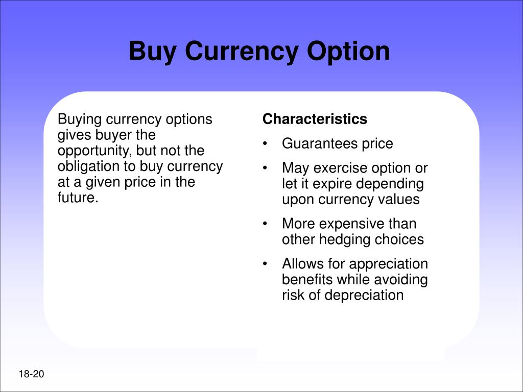 Buying currency options gives buyer the opportunity, but not the obligation to buy currency at a given price in the future.