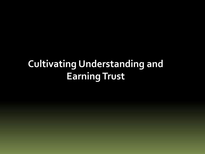 Cultivating Understanding and Earning Trust