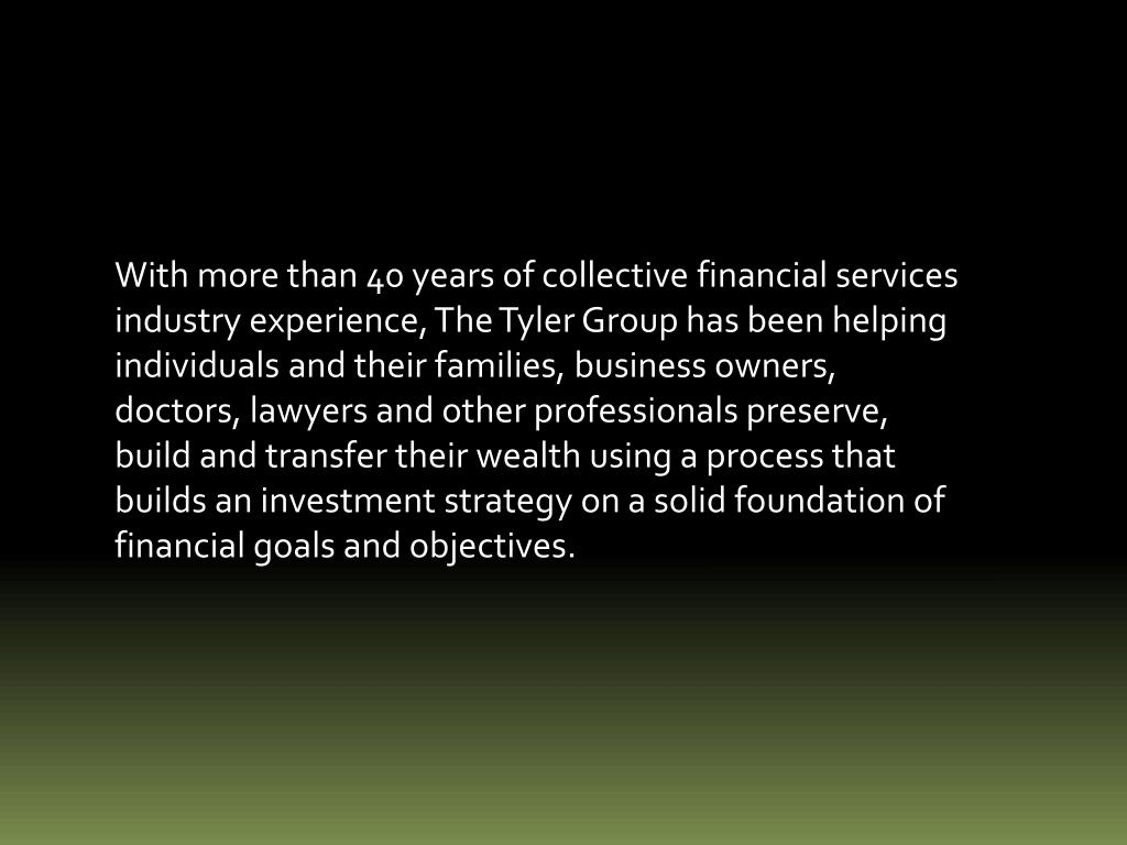 With more than 40 years of collective financial services industry experience, The Tyler Group has been helping individuals and their families, business owners, doctors, lawyers and other professionals preserve, build and transfer their wealth using a process that builds an investment strategy on a solid foundation of financial goals and objectives.