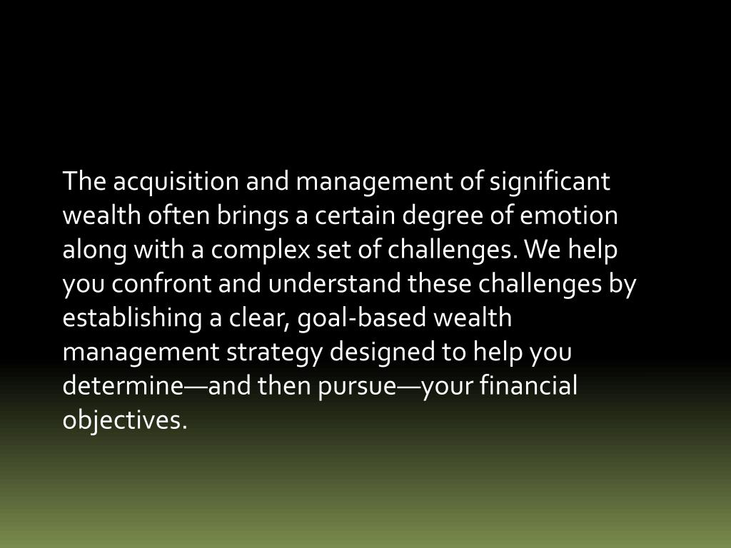 The acquisition and management of significant wealth often brings a certain degree of emotion along with a complex set of challenges. We help you confront and understand these challenges by establishing a clear, goal-based wealth management strategy designed to help you determine—and then pursue—your financial objectives.