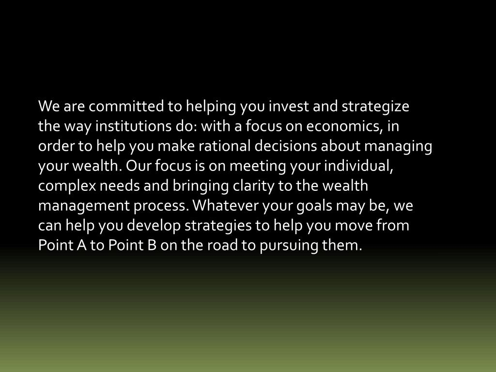We are committed to helping you invest and strategize the way institutions do: with a focus on economics, in order to help you make rational decisions about managing your wealth. Our focus is on meeting your individual, complex needs and bringing clarity to the wealth management process. Whatever your goals may be, we can help you develop strategies to help you move from Point A to Point B on the road to pursuing them.