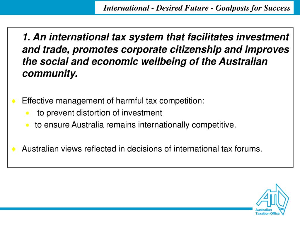 1. An international tax system that facilitates investment and trade, promotes corporate citizenship and improves the social and economic wellbeing of the Australian community.