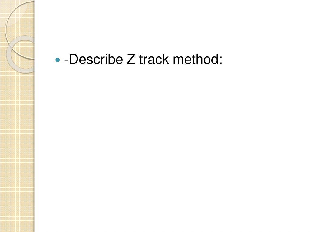 -Describe Z track method: