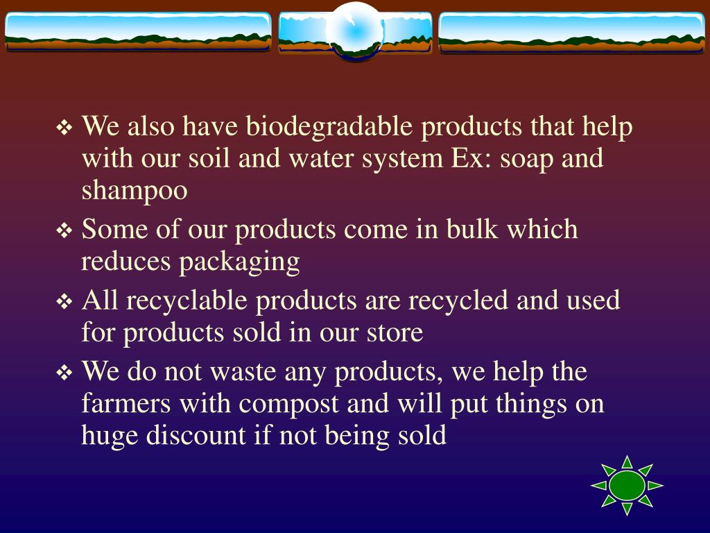 We also have biodegradable products that help with our soil and water system Ex: soap and shampoo
