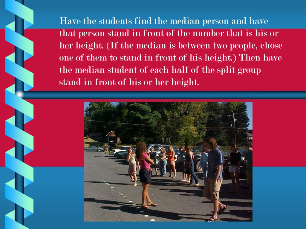 Have the students find the median person and have that person stand in front of the number that is his or her height. (If the median is between two people, chose one of them to stand in front of his height.) Then have the median student of each half of the split group stand in front of his or her height.