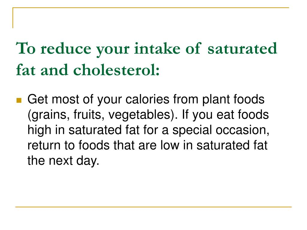 To reduce your intake of saturated fat and cholesterol: