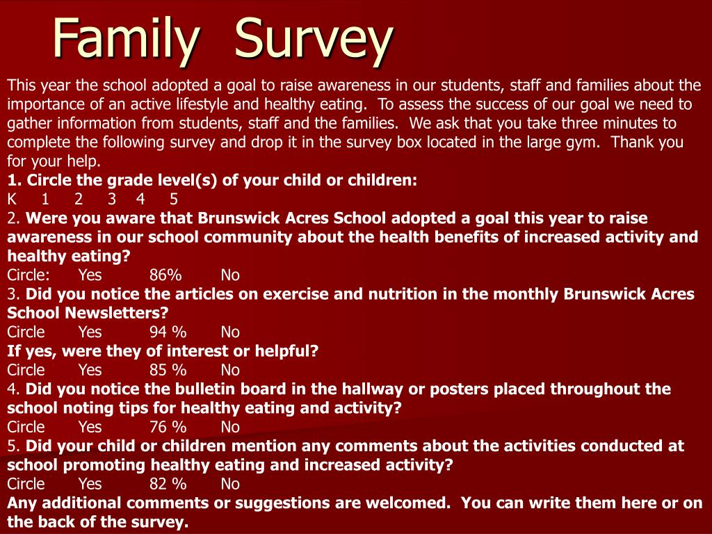 This year the school adopted a goal to raise awareness in our students, staff and families about the importance of an active lifestyle and healthy eating.  To assess the success of our goal we need to gather information from students, staff and the families.  We ask that you take three minutes to complete the following survey and drop it in the survey box located in the large gym.  Thank you for your help.