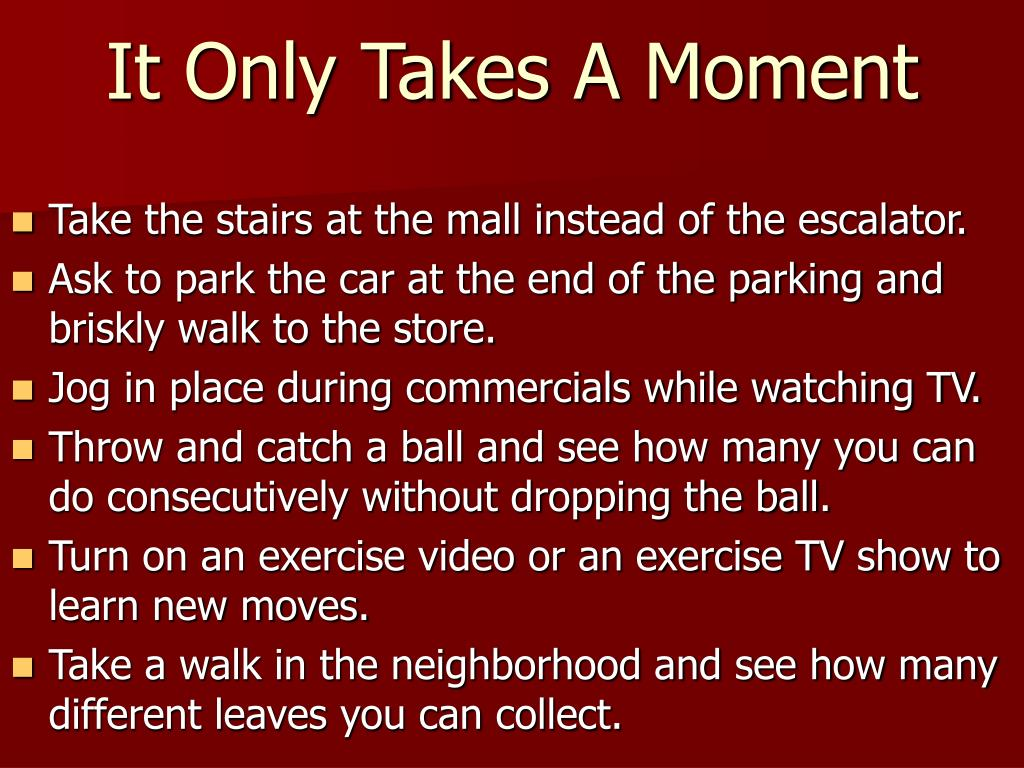 Take the stairs at the mall instead of the escalator.