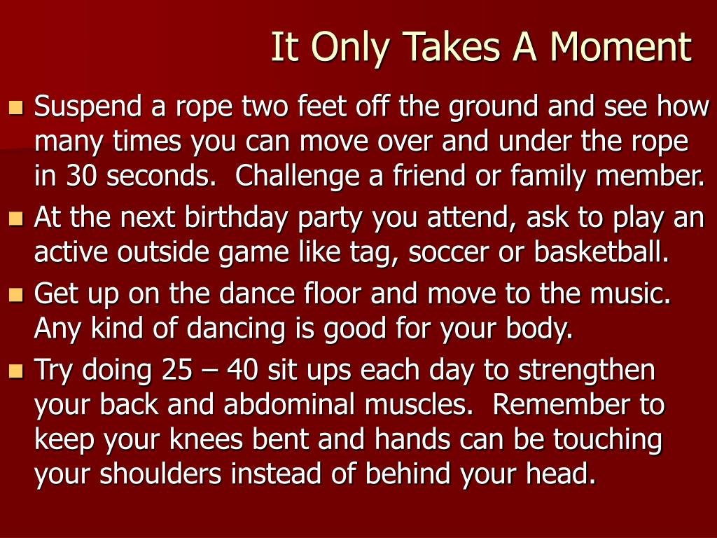 Suspend a rope two feet off the ground and see how many times you can move over and under the rope in 30 seconds.  Challenge a friend or family member.