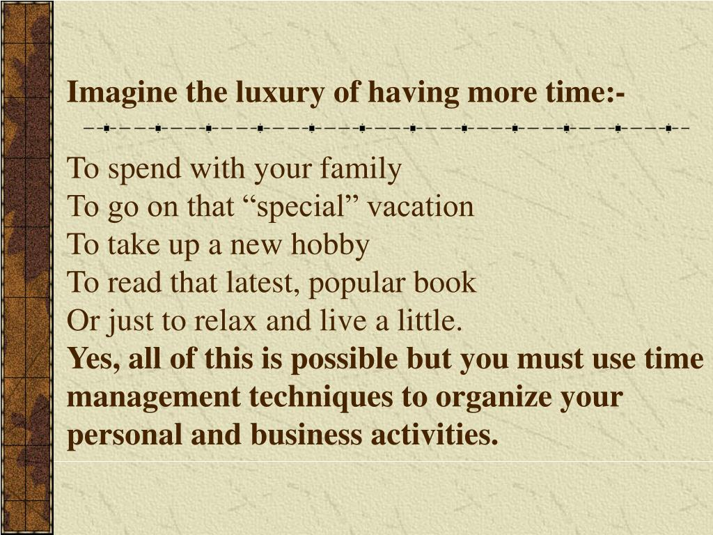 Imagine the luxury of having more time:-