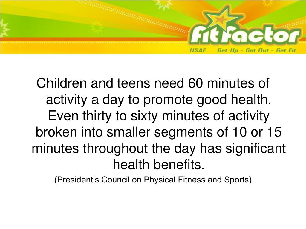 Children and teens need 60 minutes of activity a day to promote good health.  Even thirty to sixty minutes of activity broken into smaller segments of 10 or 15 minutes throughout the day has significant health benefits.