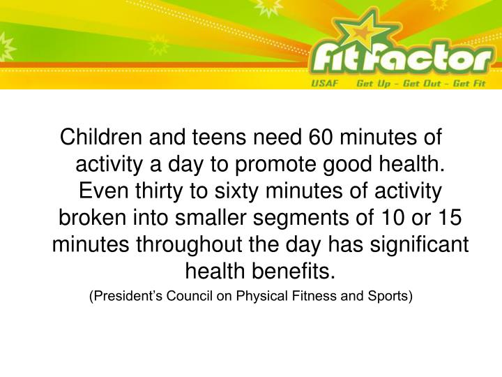 Children and teens need 60 minutes of activity a day to promote good health.  Even thirty to sixty m...
