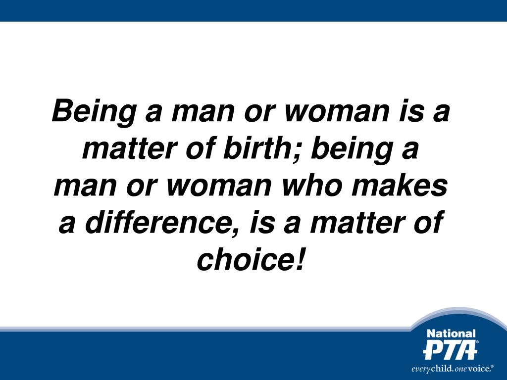 Being a man or woman is a matter of birth; being a man or woman who makes a difference, is a matter of choice!