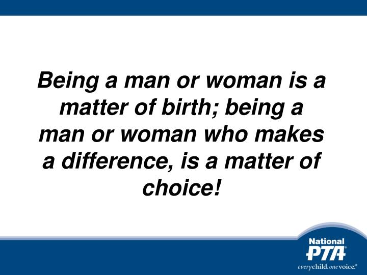 Being a man or woman is a matter of birth; being a man or woman who makes a difference, is a matter ...