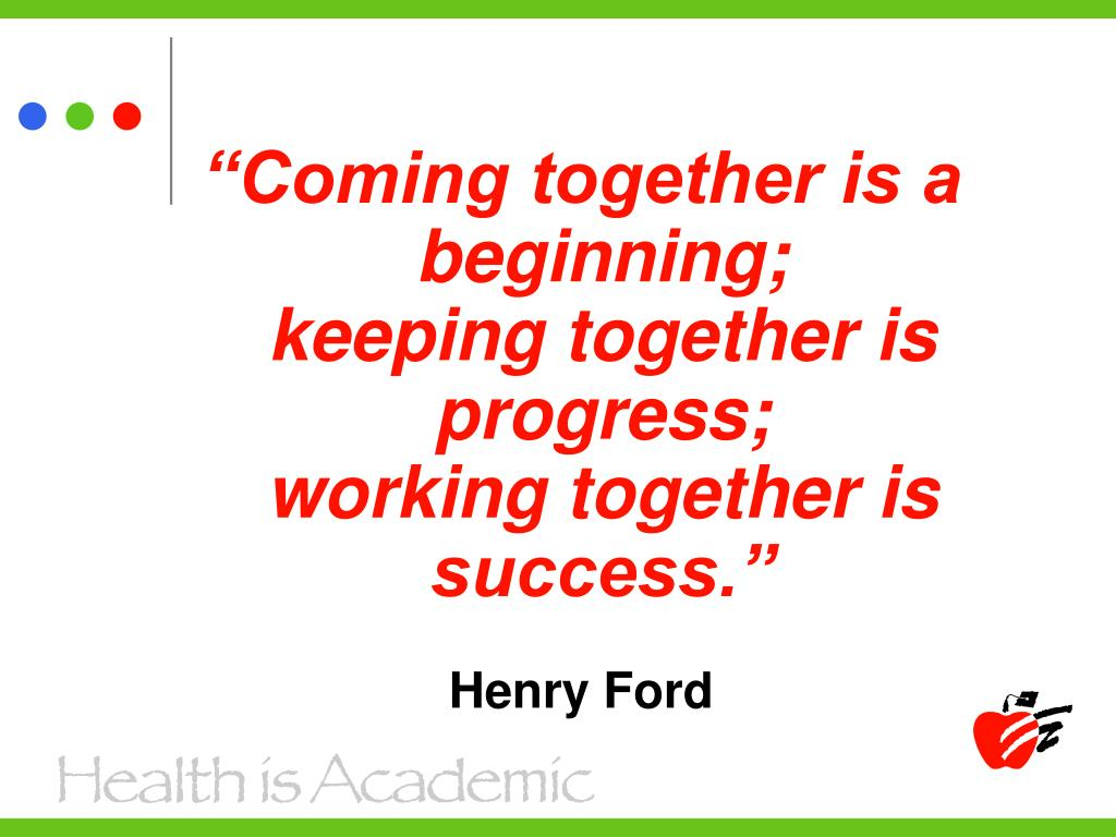 """""""Coming together is a beginning;                    keeping together is progress;                       working together is success."""""""