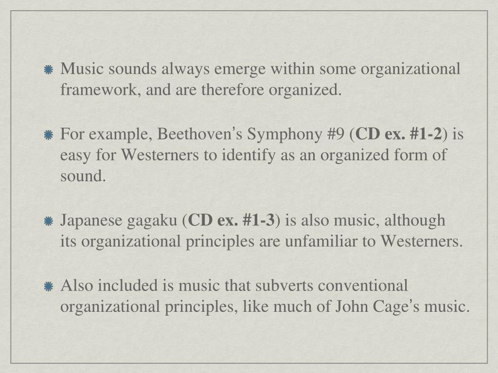 Music sounds always emerge within some organizational framework, and are therefore organized.
