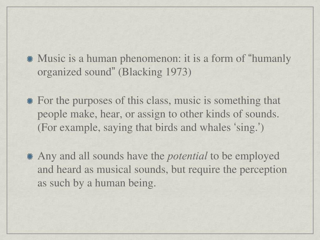 Music is a human phenomenon: it is a form of