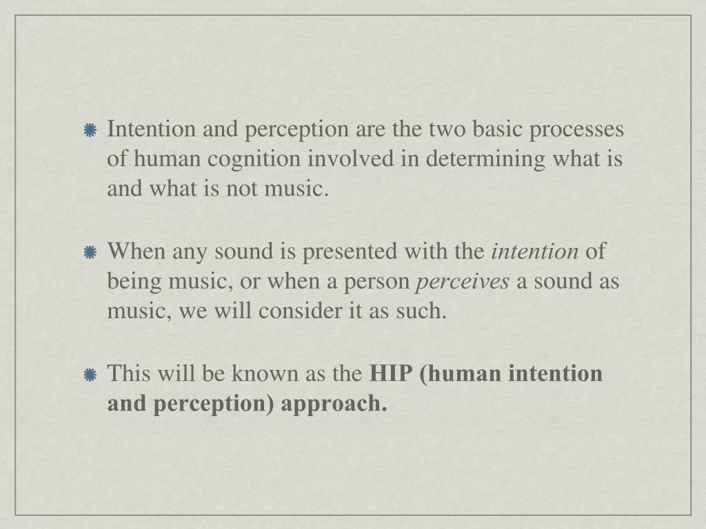 Intention and perception are the two basic processes of human cognition involved in determining what is and what is not music.