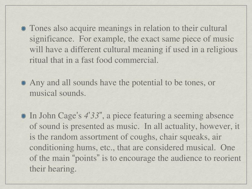 Tones also acquire meanings in relation to their cultural significance.  For example, the exact same piece of music will have a different cultural meaning if used in a religious ritual that in a fast food commercial.