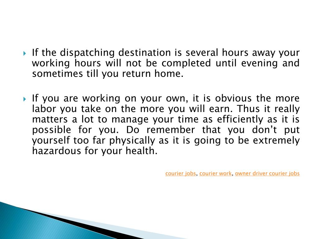 If the dispatching destination is several hours away your working hours will not be completed until evening and sometimes till you return home.