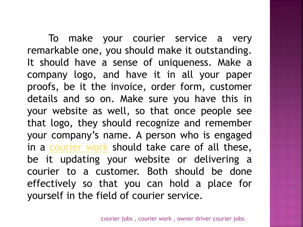 To make your courier service a very remarkable one, you should make it outstanding. It should have a sense of uniqueness. Make a company logo, and have it in all your paper proofs, be it the invoice, order form, customer details and so on. Make sure you have this in your website as well, so that once people see that logo, they should recognize and remember your company's name. A person who is engaged in a