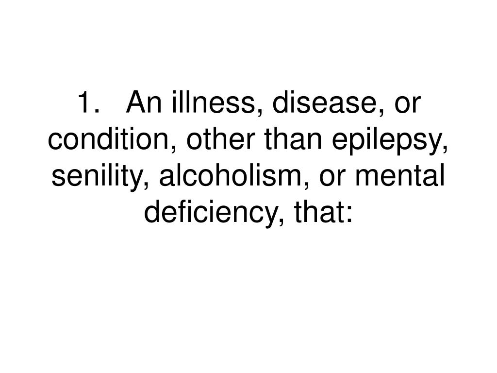 1.An illness, disease, or condition, other than epilepsy, senility, alcoholism, or mental deficiency, that: