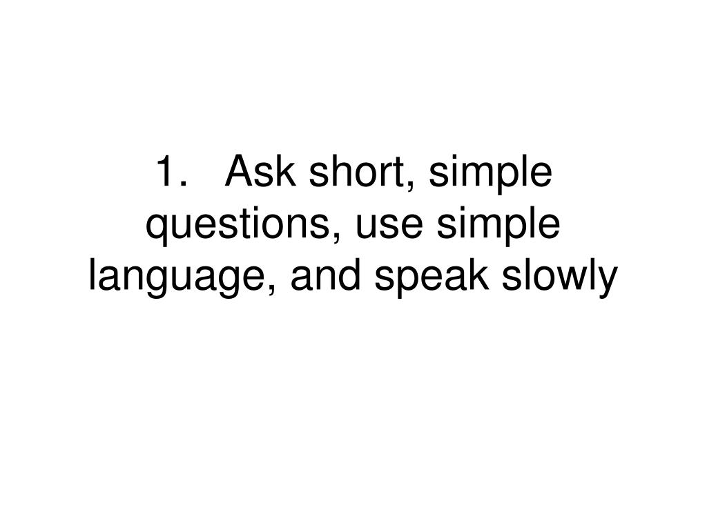 1.Ask short, simple questions, use simple language, and speak slowly