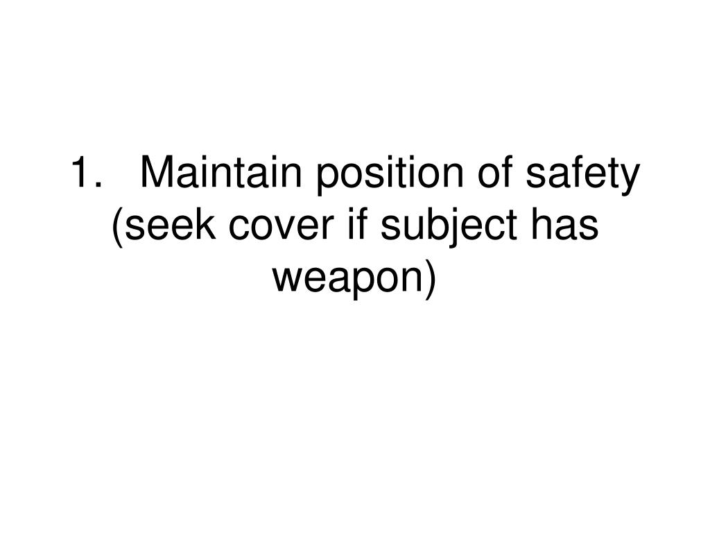 1.Maintain position of safety (seek cover if subject has weapon)