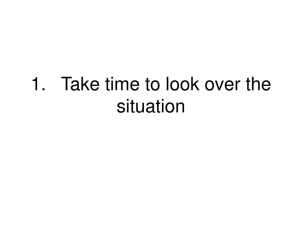 1.Take time to look over the situation