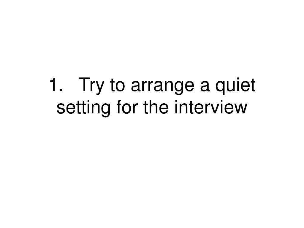 1.Try to arrange a quiet setting for the interview