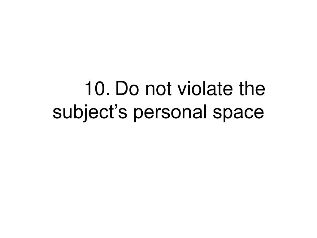 10.Do not violate the subject's personal space