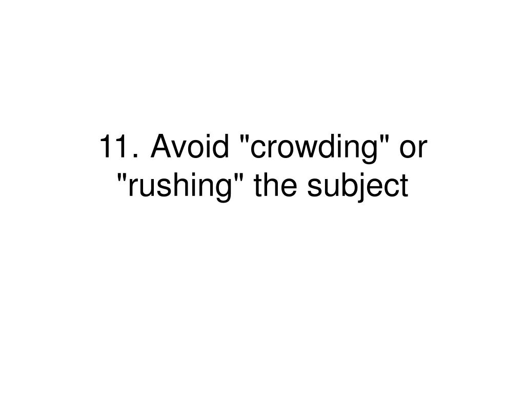 """11.Avoid """"crowding"""" or """"rushing"""" the subject"""