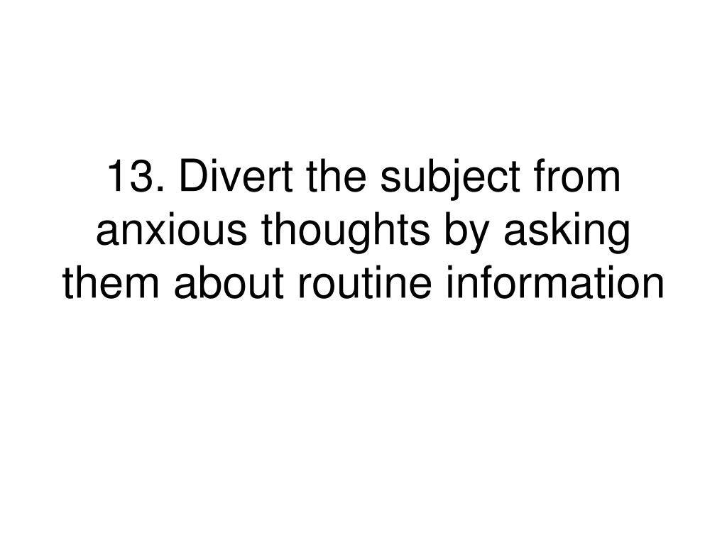 13.Divert the subject from anxious thoughts by asking them about routine information