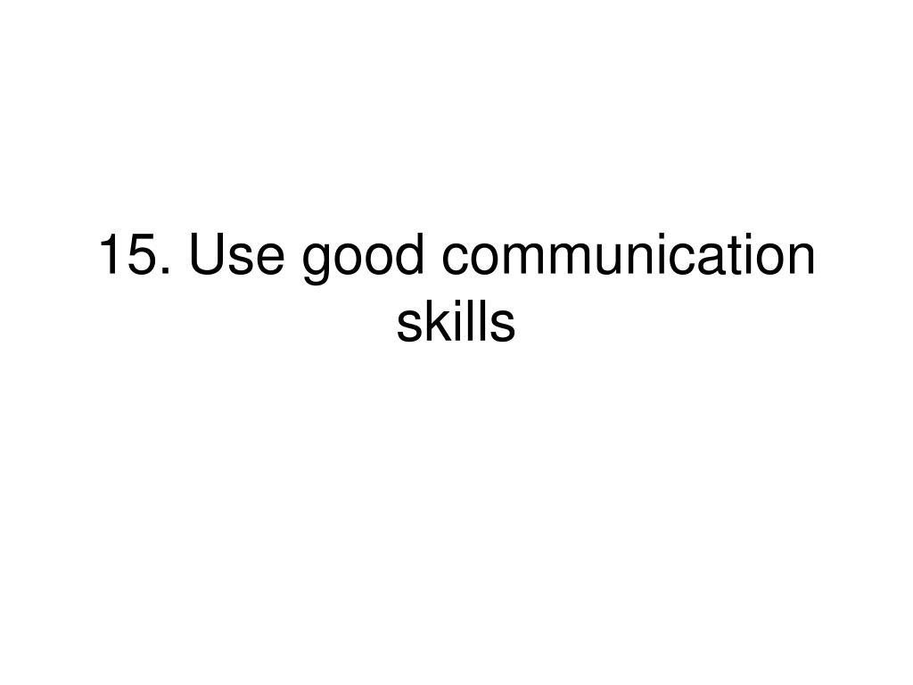 15.Use good communication skills