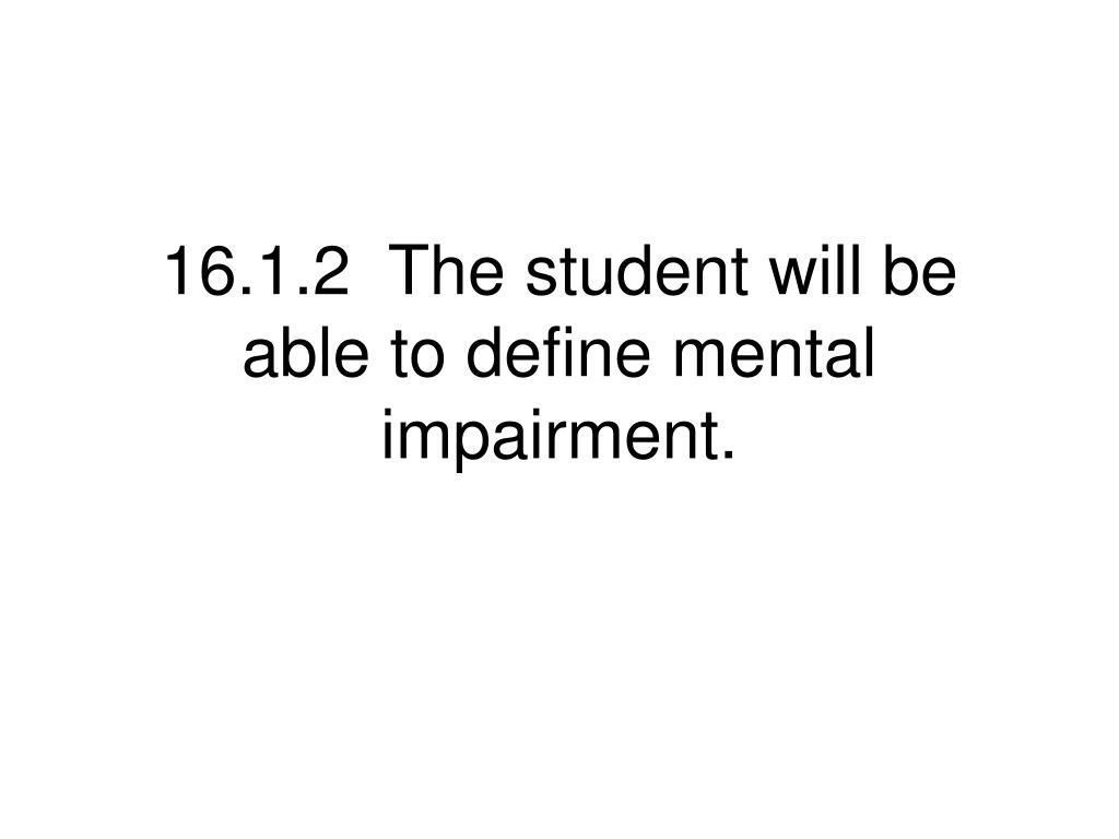 16.1.2  The student will be able to define mental impairment.