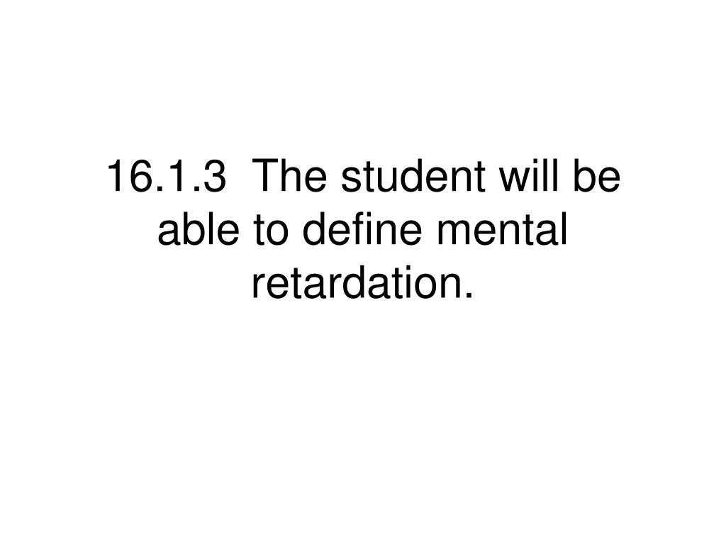 16.1.3  The student will be able to define mental retardation.