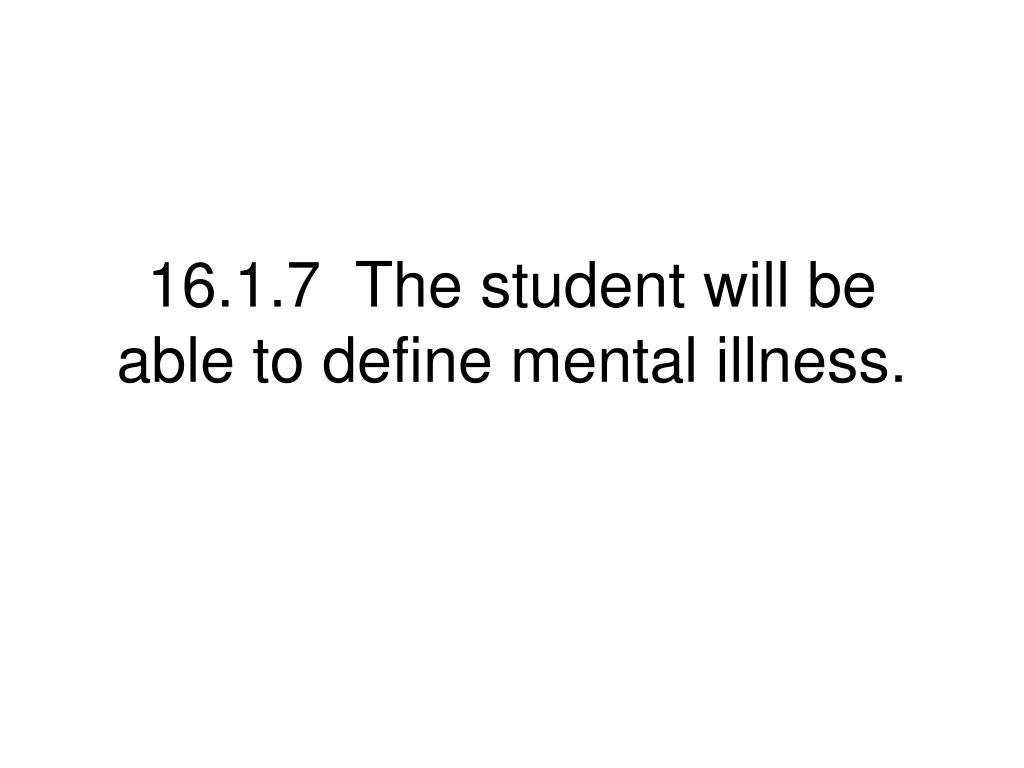 16.1.7  The student will be able to define mental illness.
