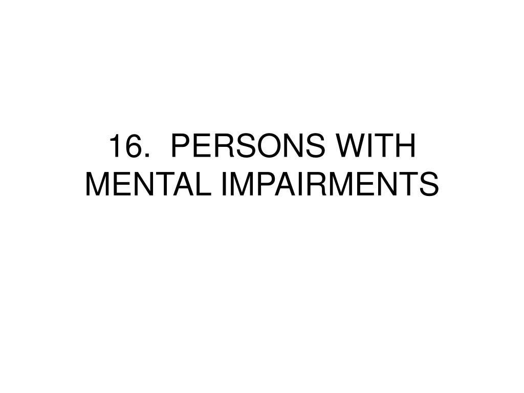 16.  PERSONS WITH MENTAL IMPAIRMENTS