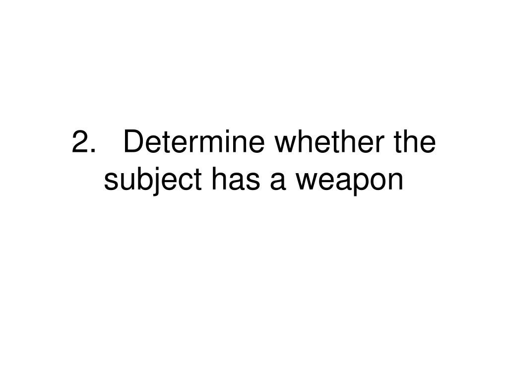 2.Determine whether the subject has a weapon