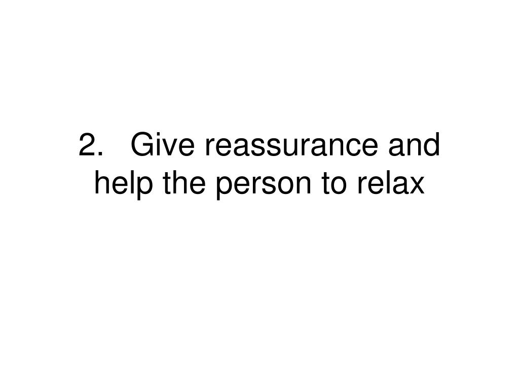 2.Give reassurance and help the person to relax
