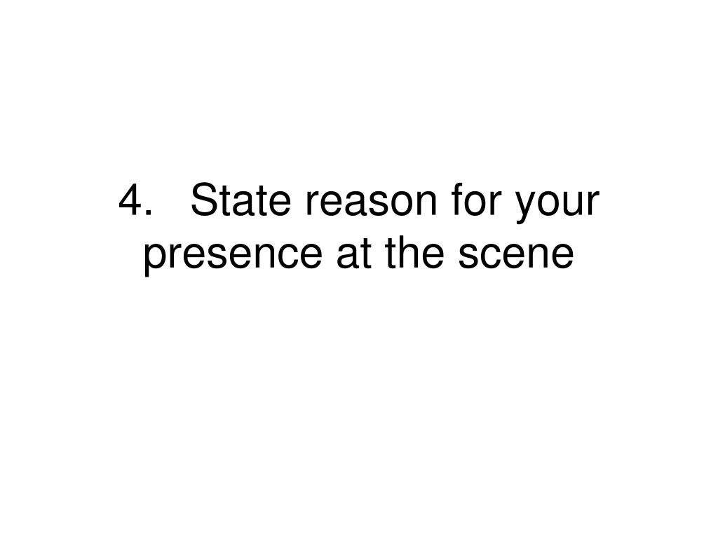 4.State reason for your presence at the scene