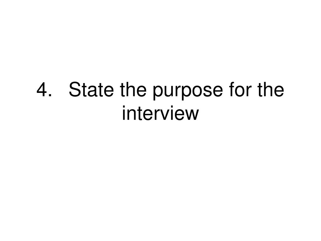 4.State the purpose for the interview