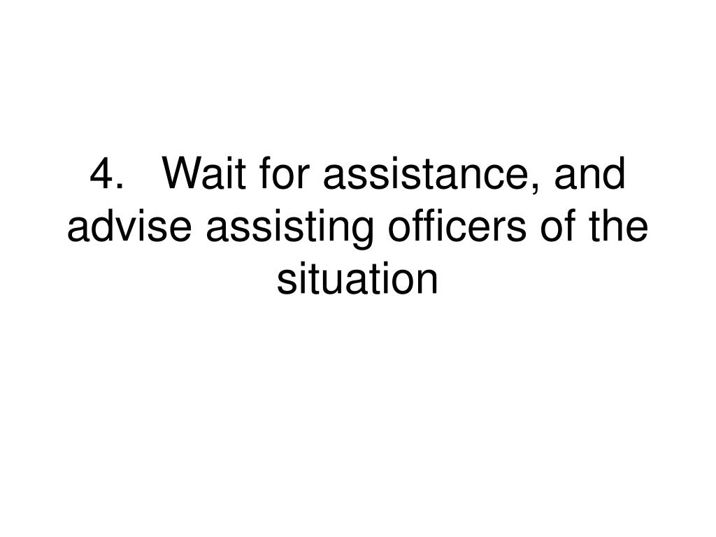 4.Wait for assistance, and advise assisting officers of the situation