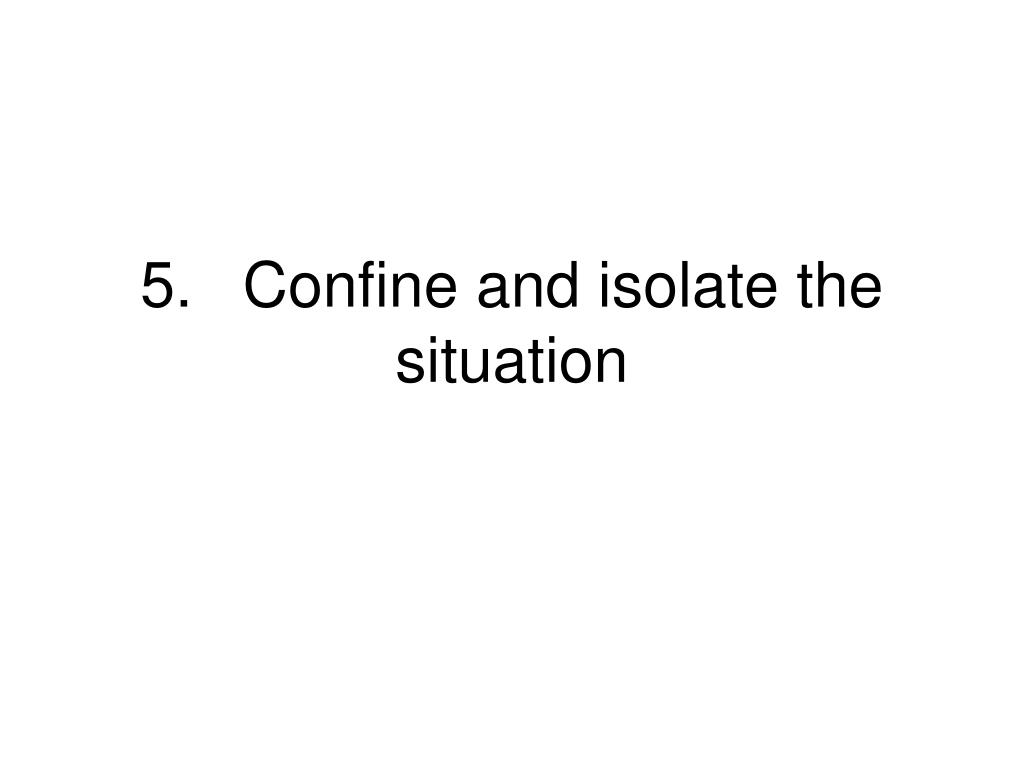 5.Confine and isolate the situation
