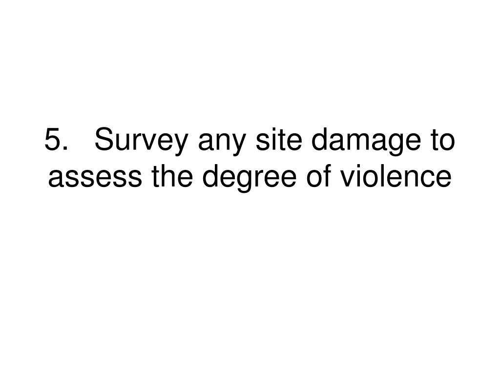 5.Survey any site damage to assess the degree of violence